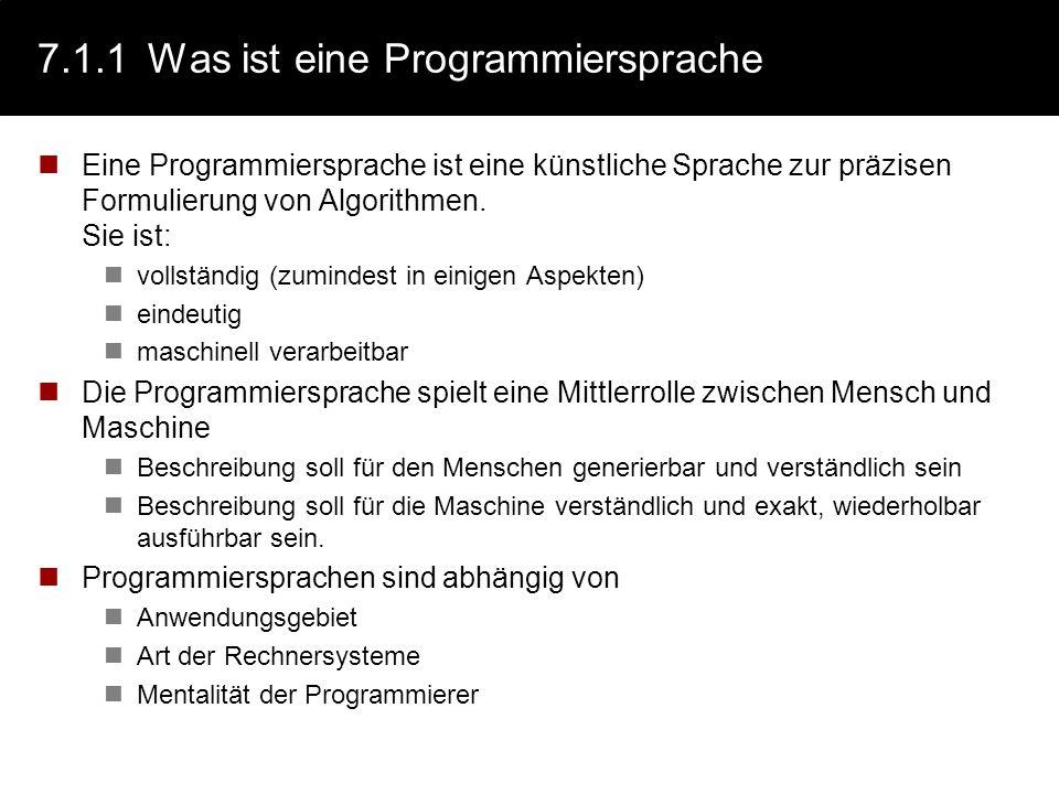 7.1.1Was ist eine Programmiersprache Eine Programmiersprache ist eine künstliche Sprache zur präzisen Formulierung von Algorithmen. Sie ist: vollständ