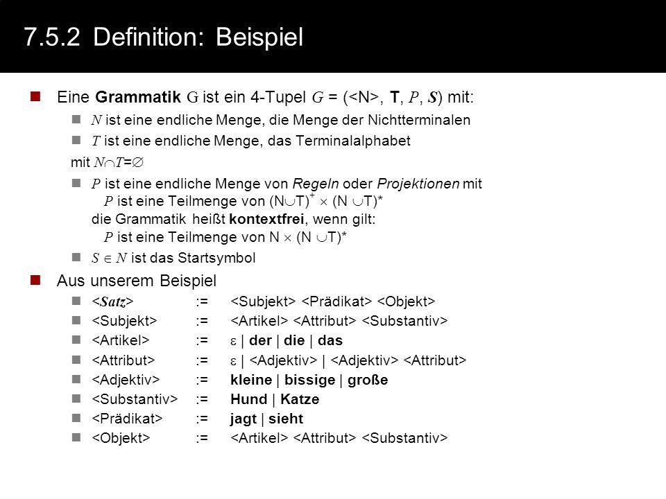 7.5.2Definition: Beispiel Eine Grammatik G ist ein 4-Tupel G = (, T, P, S ) mit: N ist eine endliche Menge, die Menge der Nichtterminalen T ist eine e