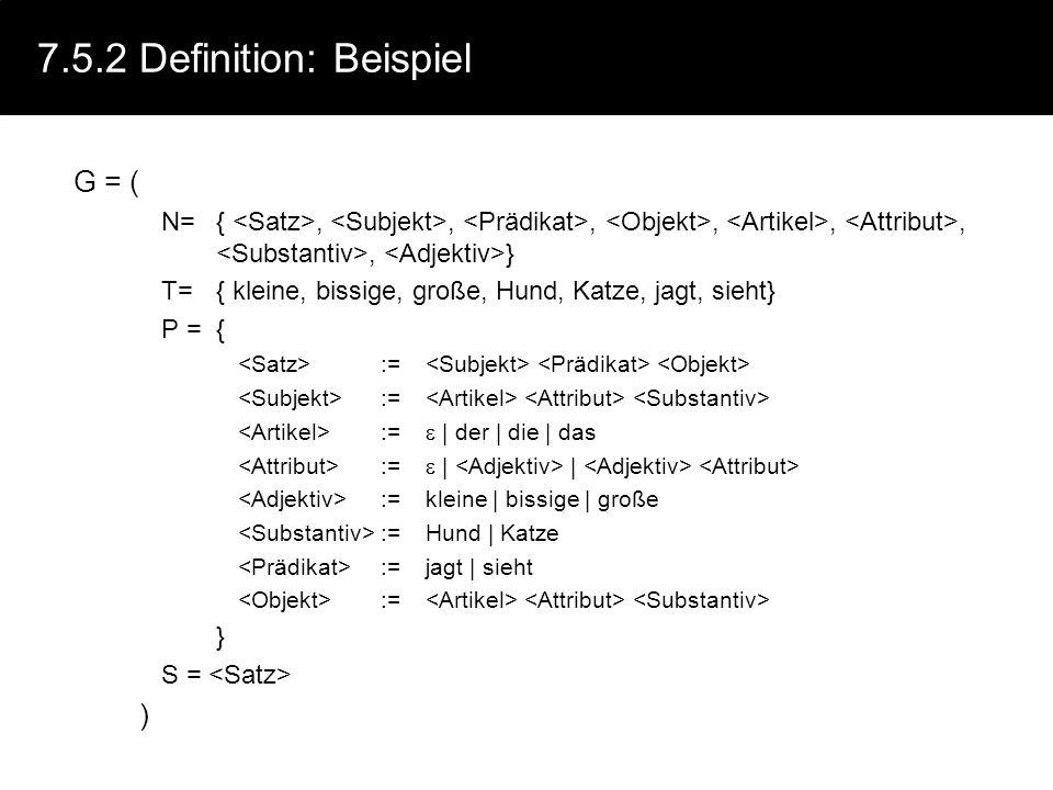 7.5.2 Definition: Beispiel G = ( N={,,,,,,, } T={ kleine, bissige, große, Hund, Katze, jagt, sieht} P = { := := | der | die | das := | | :=kleine | bi