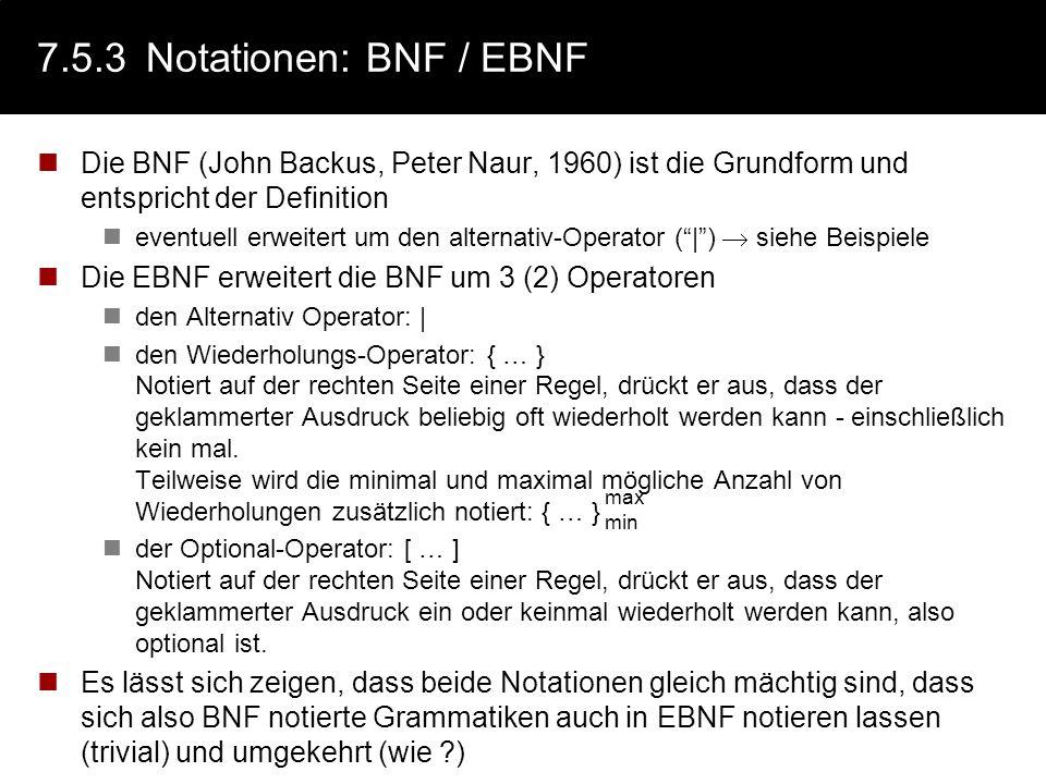 7.5.3Notationen: BNF / EBNF Die BNF (John Backus, Peter Naur, 1960) ist die Grundform und entspricht der Definition eventuell erweitert um den alterna