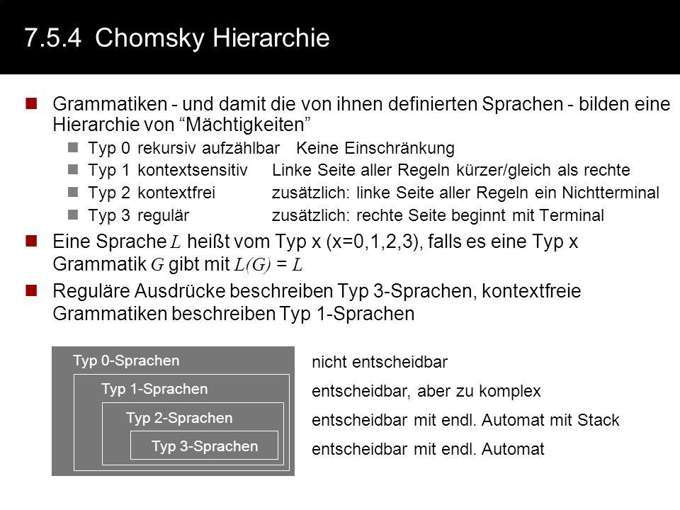 7.5.4Chomsky Hierarchie Grammatiken - und damit die von ihnen definierten Sprachen - bilden eine Hierarchie von Mächtigkeiten Typ 0rekursiv aufzählbar