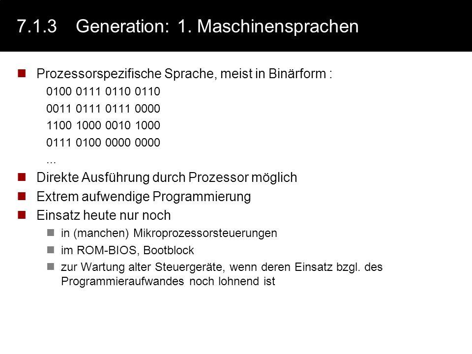 7.1.3Generation: 1. Maschinensprachen Prozessorspezifische Sprache, meist in Binärform : 0100 0111 0110 0110 0011 0111 0111 0000 1100 1000 0010 1000 0