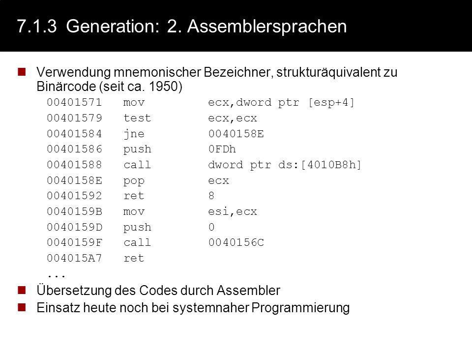 7.1.3Generation: 2. Assemblersprachen Verwendung mnemonischer Bezeichner, strukturäquivalent zu Binärcode (seit ca. 1950) 00401571 mov ecx,dword ptr [