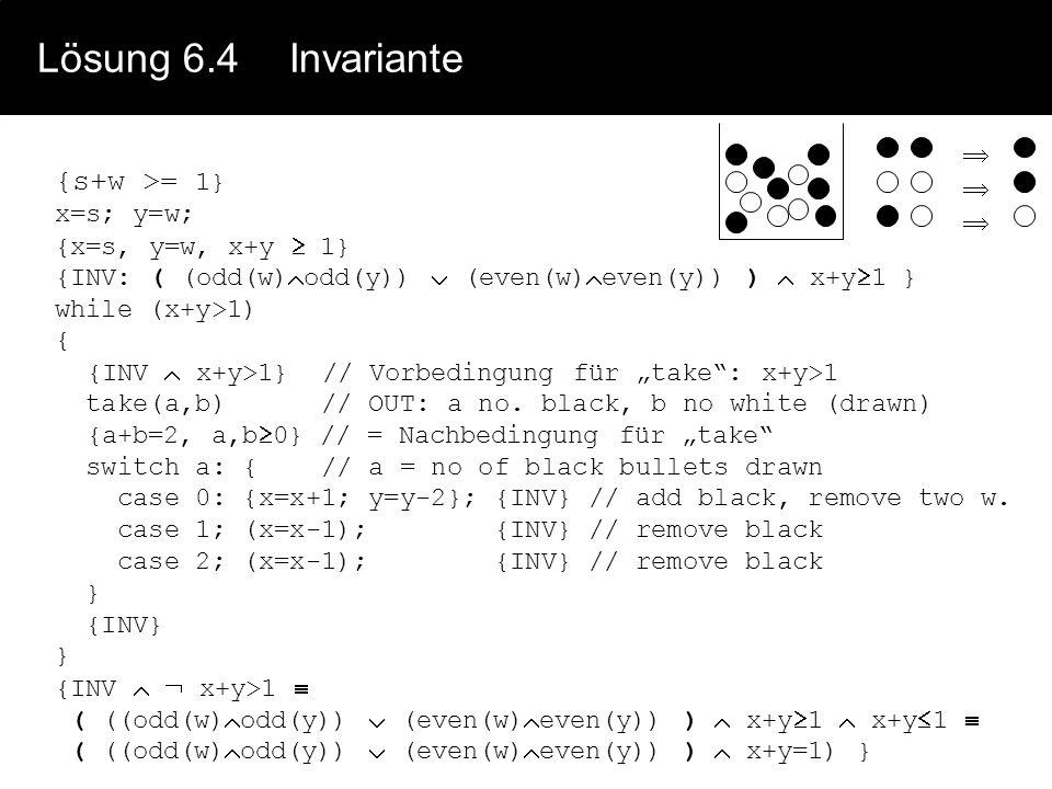 Lösung 6.5Vollständige Verifikation // Vorbedingung P(V): a>0 b 0 x = a; y = b; z = 1; // x=a y=b z=1 x>0 b 0 { INV: z x y =a b y 0 } while y > 0 { {INV y>0 (z*x/x)*x y =a b y>0 } if odd(y) then z = z*x; { odd(y) z/x*x y =a b y>0 z*x y-1 =a b y>0 } // else { even(y) z*x y =a b y>0 } { ( odd(y) z*x (2(y div 2)+1)-1 =a b 2(y div 2)+1>0 ) ( even(y) z*x 2(y div 2) =a b 2(y div 2) >0 ) } y = y div 2; // Ganzzahldivision { ( odd(y) z*x (2y+1)-1 =a b 2y+1>0 z*x 2y =a b 2y 0 ) ( even(y) z*x 2y =a b 2y >0 z*x 2y =a b 2y>0 ) } x = x*x; { (odd(y) z*x y =a b 2y 0) (even(y) z*x y =a b 2y>0) z*x y =a b ((odd(y) 2y 0) (even(y) 2y 0)) z*x y =a b y 0 } } { INV (y 0) (z*x y =a*b) (y=0) z*x 0 =a b = Q(V) }