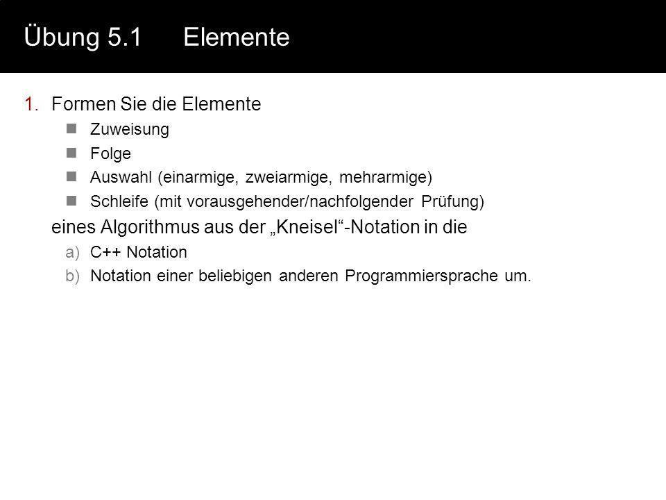 Übung 5.1Elemente 1.Formen Sie die Elemente Zuweisung Folge Auswahl (einarmige, zweiarmige, mehrarmige) Schleife (mit vorausgehender/nachfolgender Prüfung) eines Algorithmus aus der Kneisel-Notation in die a)C++ Notation b)Notation einer beliebigen anderen Programmiersprache um.