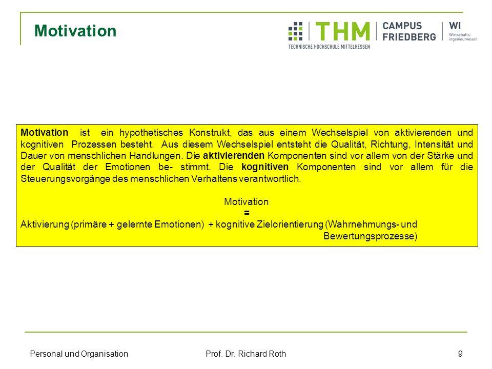 Personal und Organisation Prof. Dr. Richard Roth 9 Motivation Motivation ist ein hypothetisches Konstrukt, das aus einem Wechselspiel von aktivierende