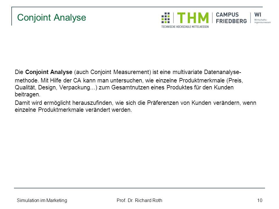 Simulation im Marketing Prof. Dr. Richard Roth 10 Conjoint Analyse Die Conjoint Analyse (auch Conjoint Measurement) ist eine multivariate Datenanalyse