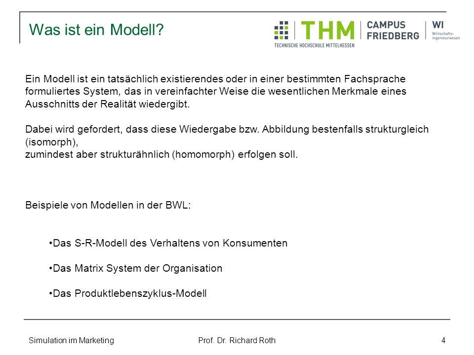 Simulation im Marketing Prof. Dr. Richard Roth 4 Ein Modell ist ein tatsächlich existierendes oder in einer bestimmten Fachsprache formuliertes System