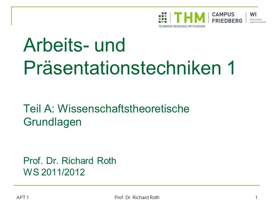 APT 1 Prof. Dr. Richard Roth 1 Arbeits- und Präsentationstechniken 1 Teil A: Wissenschaftstheoretische Grundlagen Prof. Dr. Richard Roth WS 2011/2012