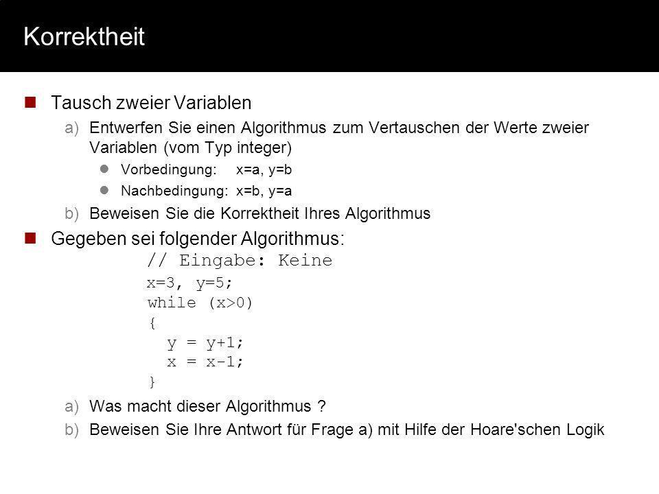 Korrektheit Tausch zweier Variablen a)Entwerfen Sie einen Algorithmus zum Vertauschen der Werte zweier Variablen (vom Typ integer) Vorbedingung:x=a, y