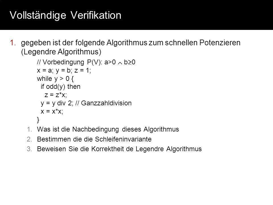 Vollständige Verifikation 1.gegeben ist der folgende Algorithmus zum schnellen Potenzieren (Legendre Algorithmus) // Vorbedingung P(V): a>0 b 0 x = a;