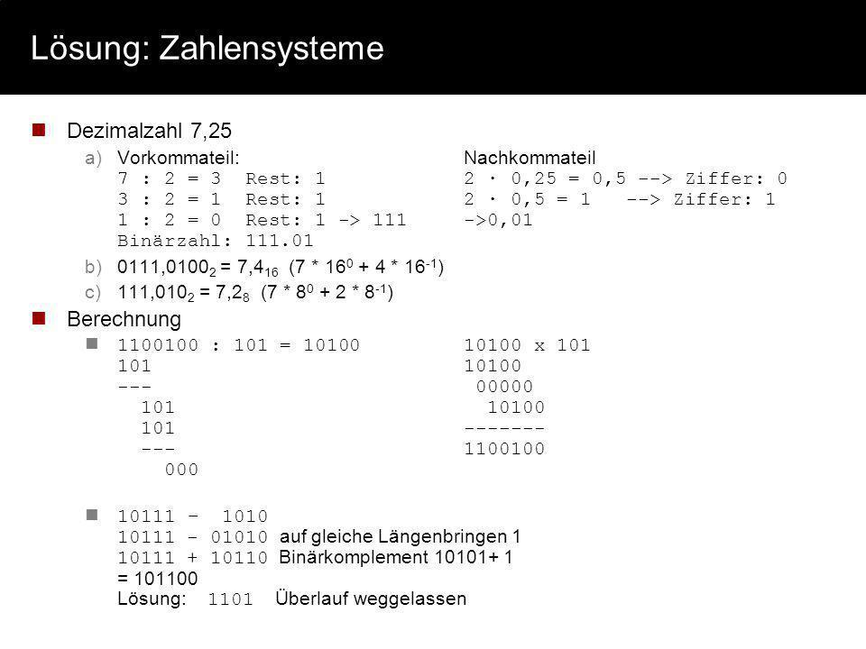 Lösung: Zahlensysteme Dezimalzahl 7,25 a)Vorkommateil:Nachkommateil 7 : 2 = 3 Rest: 12 · 0,25 = 0,5 --> Ziffer: 0 3 : 2 = 1 Rest: 12 · 0,5 = 1 --> Zif
