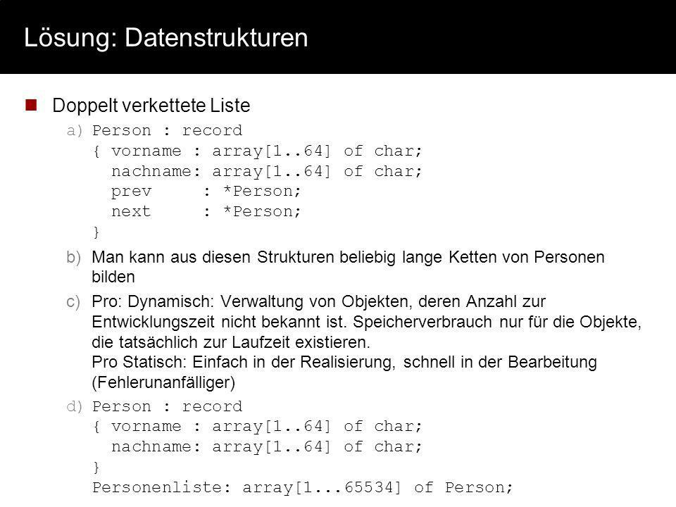 Lösung: Datenstrukturen Doppelt verkettete Liste a)Person : record { vorname : array[1..64] of char; nachname: array[1..64] of char; prev : *Person; n