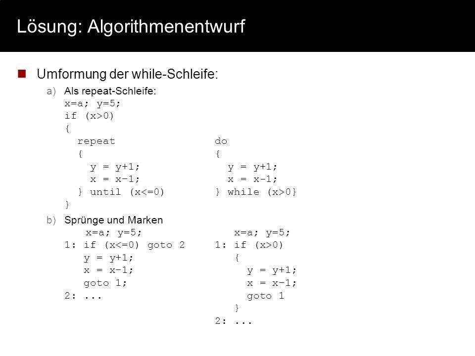 Lösung: Algorithmenentwurf Umformung der while-Schleife: a)Als repeat-Schleife: x=a; y=5; if (x>0) { repeatdo {{ y = y+1; y = y+1; x = x–1; x = x-1; }