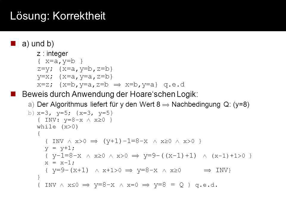Lösung: Korrektheit a) und b) z : integer { x=a,y=b } z=y; {x=a,y=b,z=b} y=x; {x=a,y=a,z=b} x=z; {x=b,y=a,z=b x=b,y=a} q.e.d Beweis durch Anwendung de