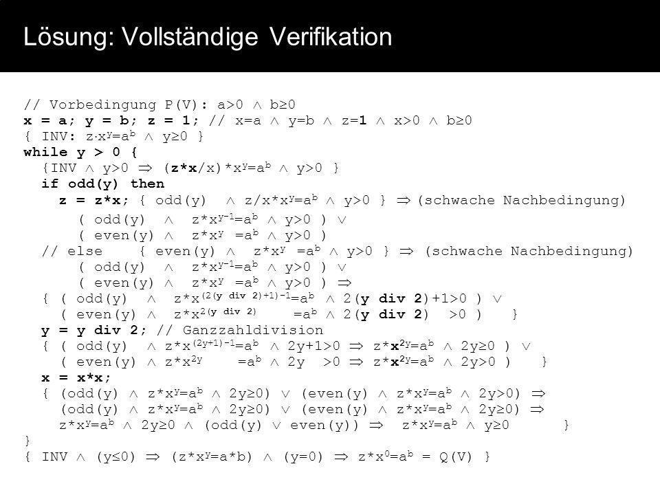 Lösung: Vollständige Verifikation // Vorbedingung P(V): a>0 b 0 x = a; y = b; z = 1; // x=a y=b z=1 x>0 b 0 { INV: z x y =a b y 0 } while y > 0 { {INV