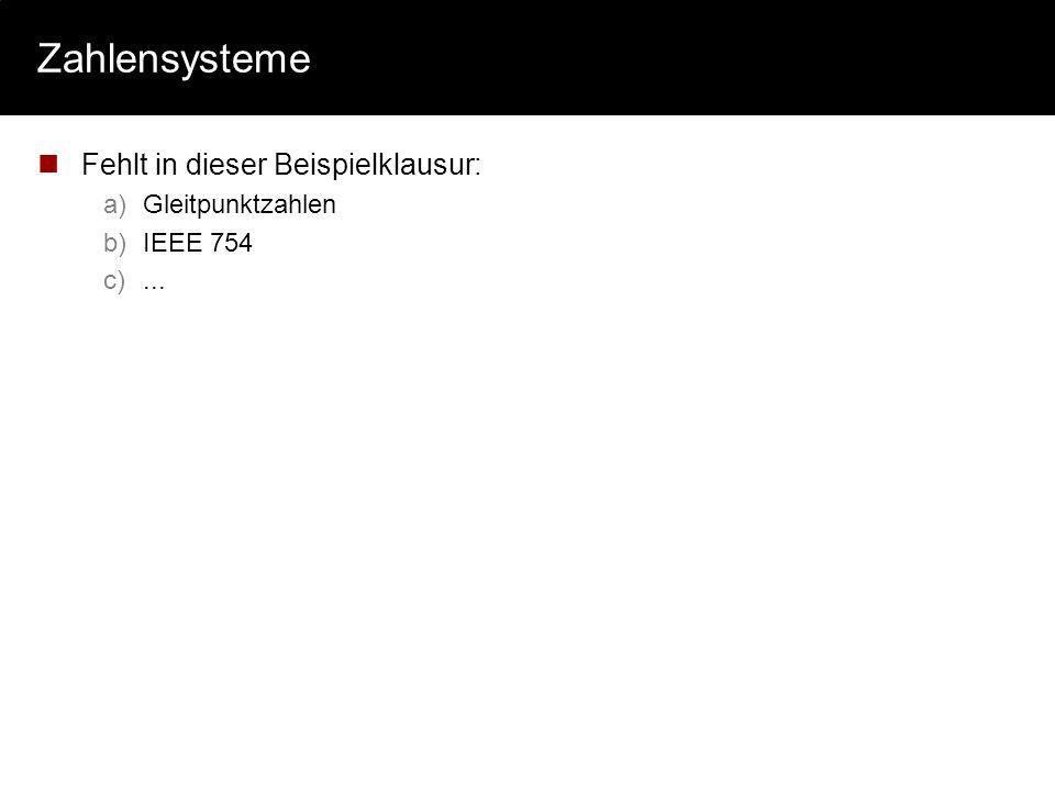 Zahlensysteme Fehlt in dieser Beispielklausur: a)Gleitpunktzahlen b)IEEE 754 c)...