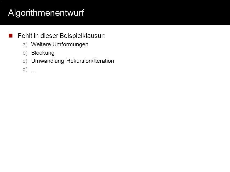 Algorithmenentwurf Fehlt in dieser Beispielklausur: a)Weitere Umformungen b)Blockung c)Umwandlung Rekursion/Iteration d)...