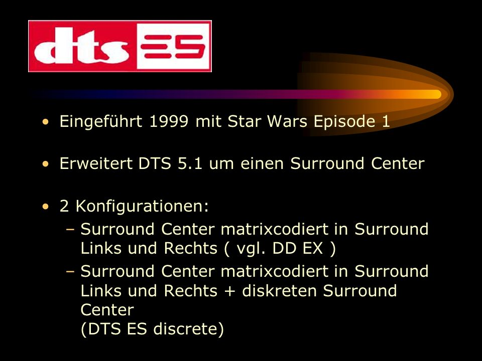 Eingeführt 1999 mit Star Wars Episode 1 Erweitert DTS 5.1 um einen Surround Center 2 Konfigurationen: –Surround Center matrixcodiert in Surround Links
