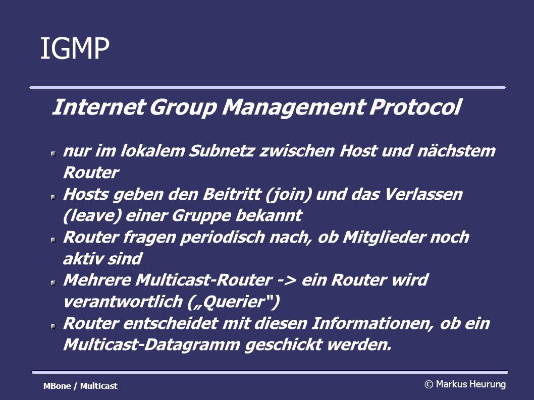 IGMP Internet Group Management Protocol nur im lokalem Subnetz zwischen Host und nächstem Router Hosts geben den Beitritt (join) und das Verlassen (leave) einer Gruppe bekannt Router fragen periodisch nach, ob Mitglieder noch aktiv sind Mehrere Multicast-Router -> ein Router wird verantwortlich (Querier) Router entscheidet mit diesen Informationen, ob ein Multicast-Datagramm geschickt werden.