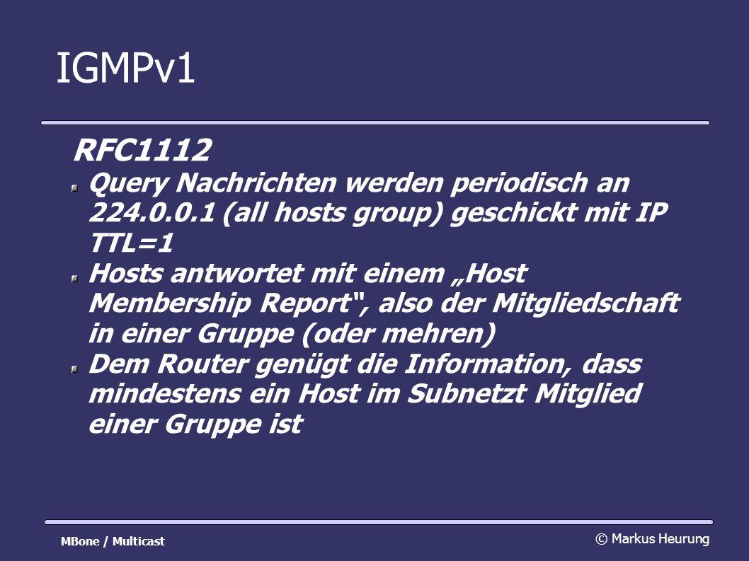IGMPv1 RFC1112 Query Nachrichten werden periodisch an 224.0.0.1 (all hosts group) geschickt mit IP TTL=1 Hosts antwortet mit einem Host Membership Report, also der Mitgliedschaft in einer Gruppe (oder mehren) Dem Router genügt die Information, dass mindestens ein Host im Subnetzt Mitglied einer Gruppe ist © Markus Heurung MBone / Multicast