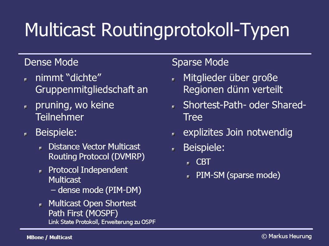 Multicast Routingprotokoll-Typen Dense Mode nimmt dichte Gruppenmitgliedschaft an pruning, wo keine Teilnehmer Beispiele: Distance Vector Multicast Routing Protocol (DVMRP) Protocol Independent Multicast – dense mode (PIM-DM) Multicast Open Shortest Path First (MOSPF) Link State Protokoll, Erweiterung zu OSPF © Markus Heurung MBone / Multicast Sparse Mode Mitglieder über große Regionen dünn verteilt Shortest-Path- oder Shared- Tree explizites Join notwendig Beispiele: CBT PIM-SM (sparse mode)
