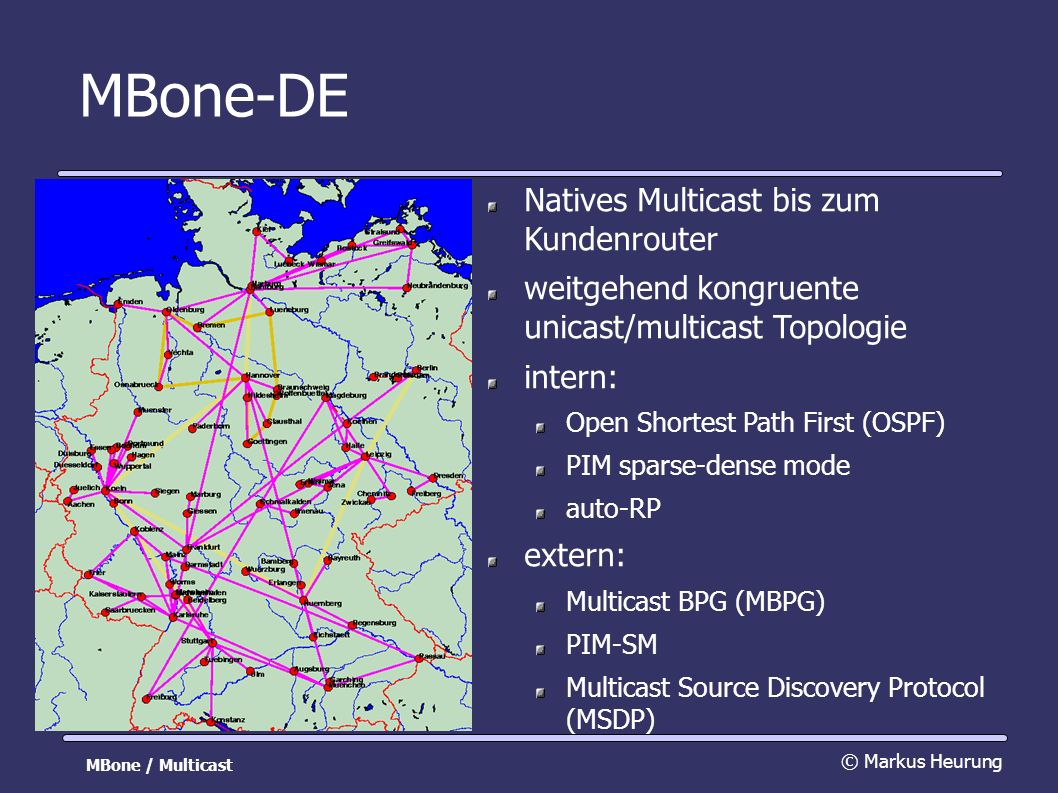 MBone-DE Natives Multicast bis zum Kundenrouter weitgehend kongruente unicast/multicast Topologie intern: Open Shortest Path First (OSPF) PIM sparse-dense mode auto-RP extern: Multicast BPG (MBPG) PIM-SM Multicast Source Discovery Protocol (MSDP) © Markus Heurung MBone / Multicast