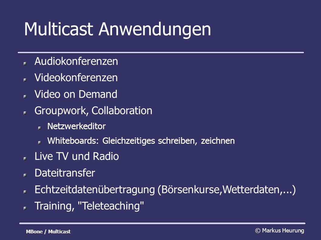 Multicast Anwendungen Audiokonferenzen Videokonferenzen Video on Demand Groupwork, Collaboration Netzwerkeditor Whiteboards: Gleichzeitiges schreiben, zeichnen Live TV und Radio Dateitransfer Echtzeitdatenübertragung (Börsenkurse,Wetterdaten,...) Training, Teleteaching © Markus Heurung MBone / Multicast