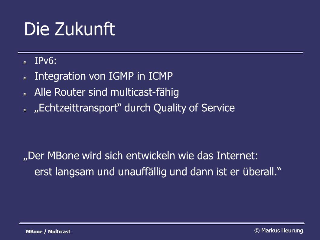 Die Zukunft IPv6: Integration von IGMP in ICMP Alle Router sind multicast-fähig Echtzeittransport durch Quality of Service Der MBone wird sich entwickeln wie das Internet: erst langsam und unauffällig und dann ist er überall.
