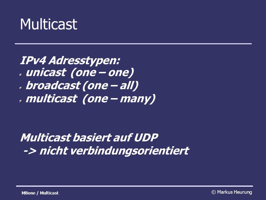 Multicast IPv4 Adresstypen: unicast(one – one) broadcast(one – all) multicast(one – many) Multicast basiert auf UDP -> nicht verbindungsorientiert © Markus Heurung MBone / Multicast