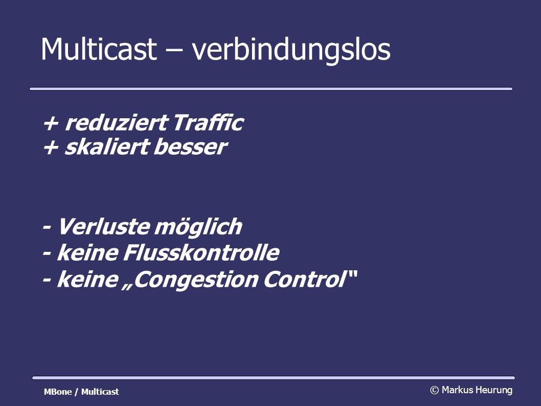 Multicast – verbindungslos + reduziert Traffic + skaliert besser - Verluste möglich - keine Flusskontrolle - keine Congestion Control © Markus Heurung MBone / Multicast