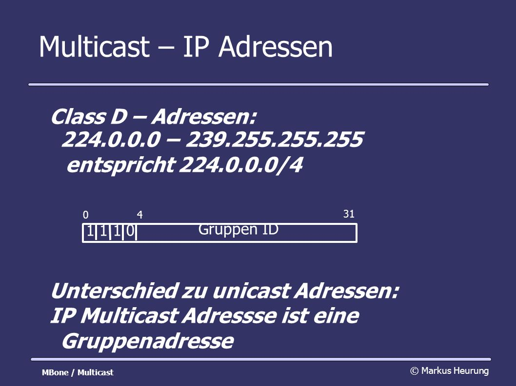 Multicast – reservierte Adressen von IANA (Internet Assigned Numbers Authority) reserviert: 224.0.0.0/24 festgelegt für verschiedene Protokolle Beispiel: local:224.0.0.1 – All Hosts 224.0.0.2 – All Multicast Routers 224.0.0.3 – All DVMRP Routers 224.0.0.5 – All OSPF Routers Diese werden nicht weitergeleitet.