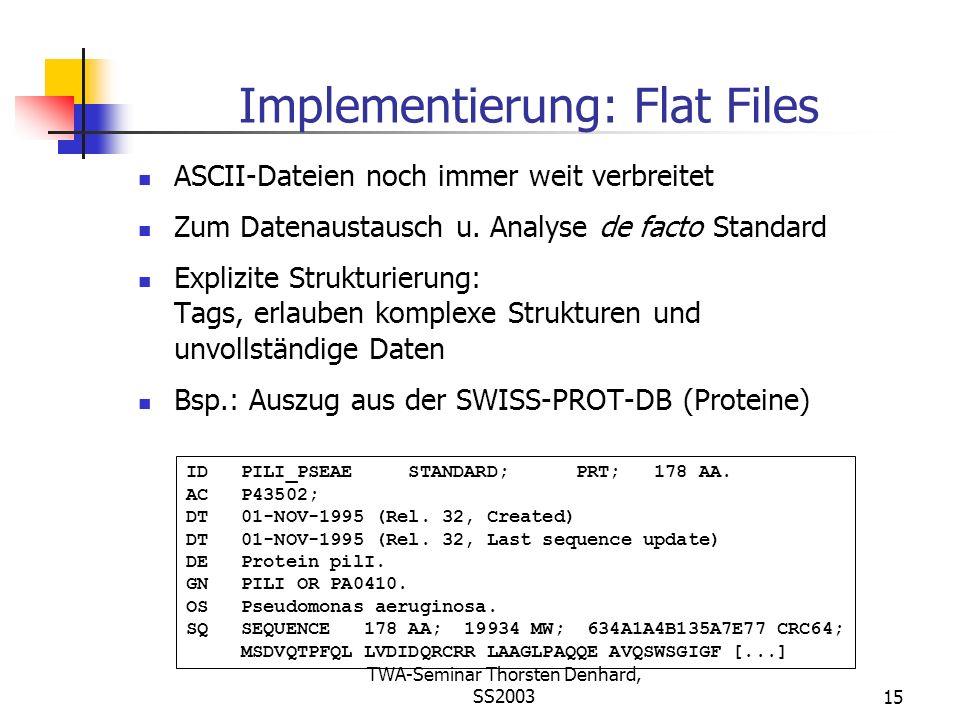 TWA-Seminar Thorsten Denhard, SS200315 Implementierung: Flat Files ASCII-Dateien noch immer weit verbreitet Zum Datenaustausch u. Analyse de facto Sta