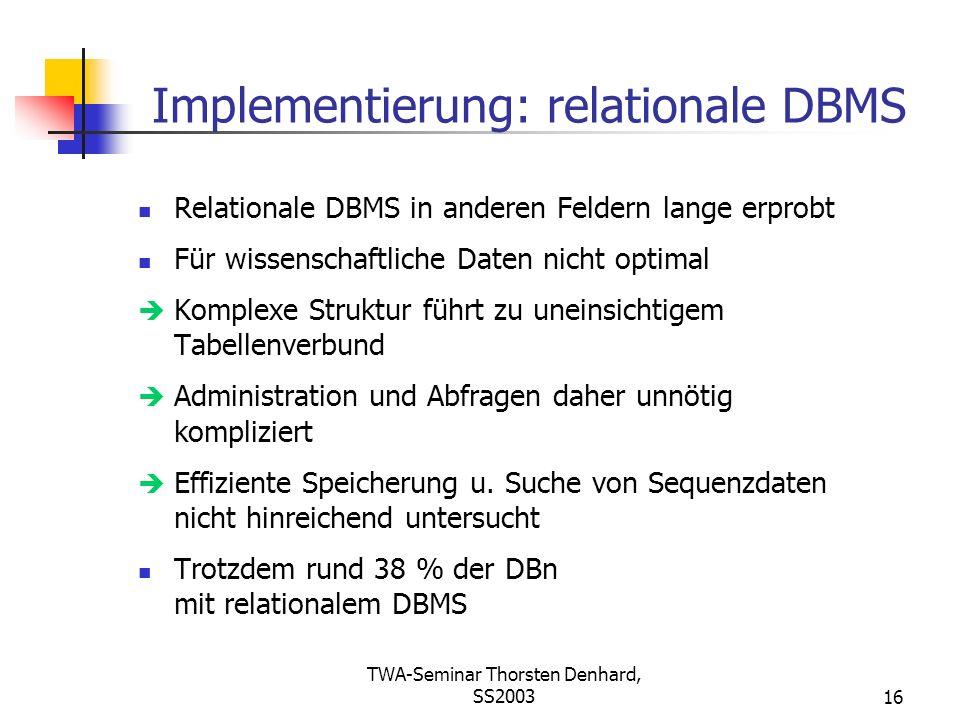 TWA-Seminar Thorsten Denhard, SS200316 Implementierung: relationale DBMS Relationale DBMS in anderen Feldern lange erprobt Für wissenschaftliche Daten