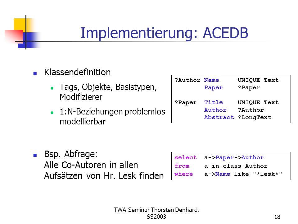TWA-Seminar Thorsten Denhard, SS200318 Implementierung: ACEDB Klassendefinition Tags, Objekte, Basistypen, Modifizierer 1:N-Beziehungen problemlos mod