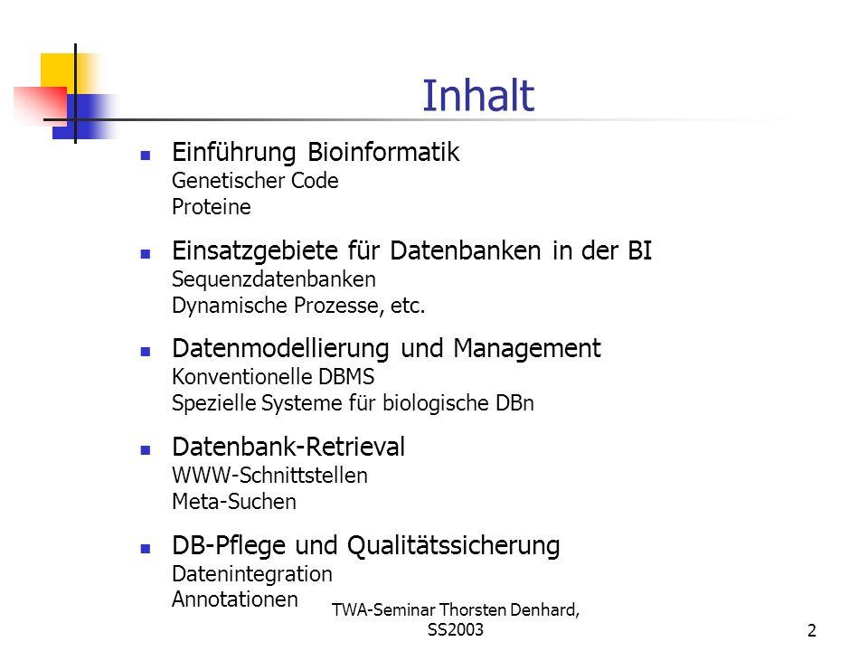TWA-Seminar Thorsten Denhard, SS20032 Inhalt Einführung Bioinformatik Genetischer Code Proteine Einsatzgebiete für Datenbanken in der BI Sequenzdatenb