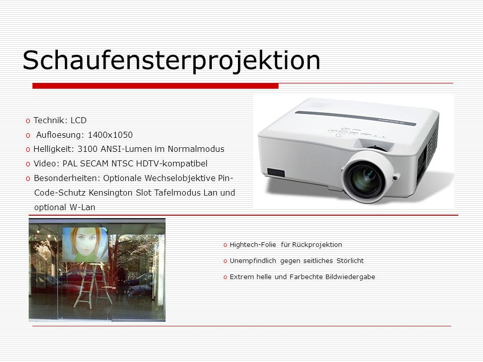 Schaufensterprojektion o Technik: LCD o Aufloesung: 1400x1050 o Helligkeit: 3100 ANSI-Lumen im Normalmodus o Video: PAL SECAM NTSC HDTV-kompatibel o B