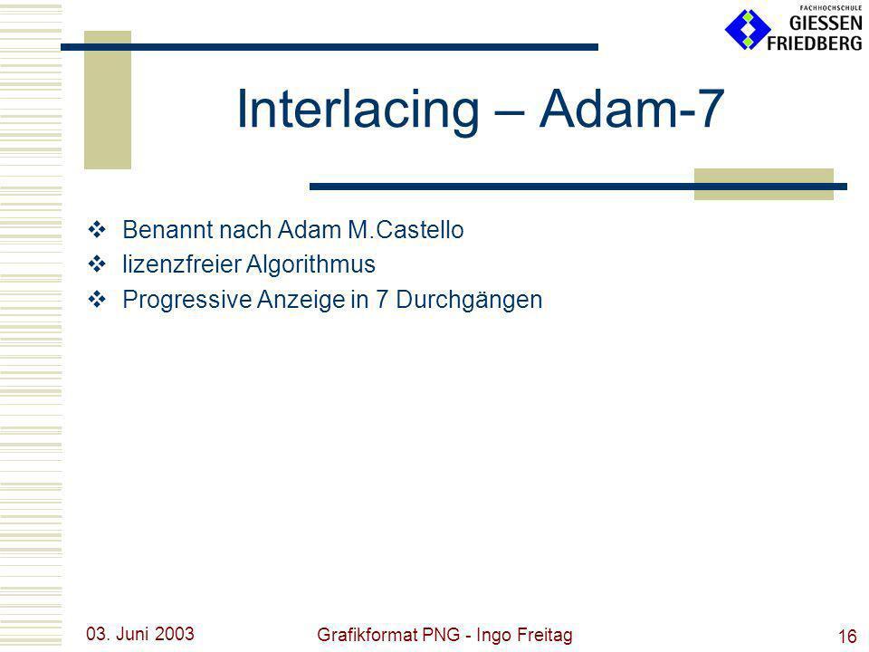 03. Juni 2003 Grafikformat PNG - Ingo Freitag 16 Interlacing – Adam-7 Benannt nach Adam M.Castello lizenzfreier Algorithmus Progressive Anzeige in 7 D