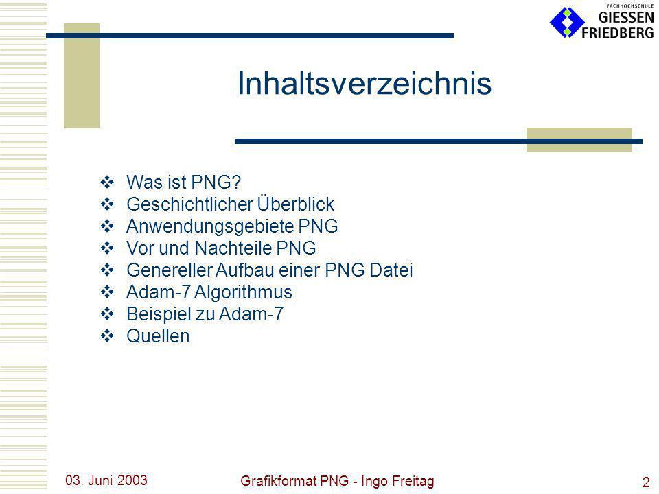 03. Juni 2003 Grafikformat PNG - Ingo Freitag 2 Was ist PNG? Geschichtlicher Überblick Anwendungsgebiete PNG Vor und Nachteile PNG Genereller Aufbau e