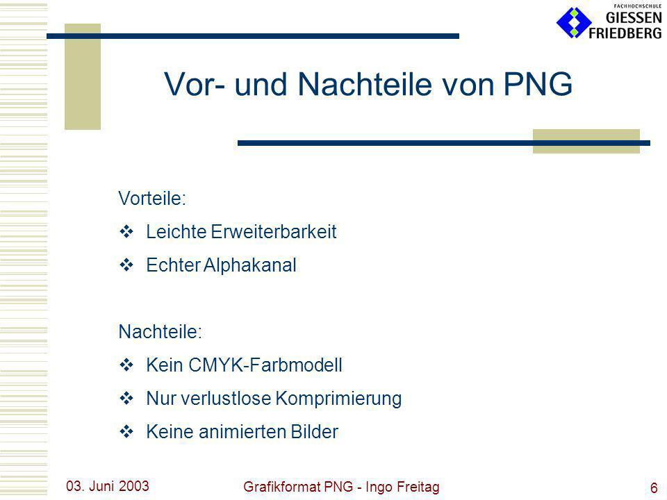 03. Juni 2003 Grafikformat PNG - Ingo Freitag 6 Vorteile: Leichte Erweiterbarkeit Echter Alphakanal Nachteile: Kein CMYK-Farbmodell Nur verlustlose Ko
