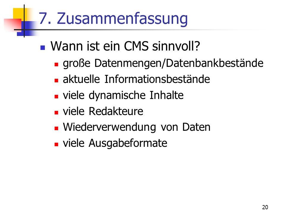 20 7. Zusammenfassung Wann ist ein CMS sinnvoll? große Datenmengen/Datenbankbestände aktuelle Informationsbestände viele dynamische Inhalte viele Reda