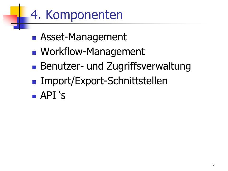 7 4. Komponenten Asset-Management Workflow-Management Benutzer- und Zugriffsverwaltung Import/Export-Schnittstellen API s