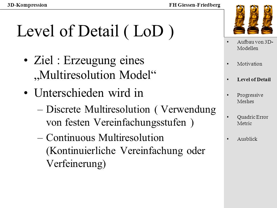 3D-KompressionFH Giessen-Friedberg Level of Detail ( LoD ) Ziel : Erzeugung eines Multiresolution Model Unterschieden wird in –Discrete Multiresolutio