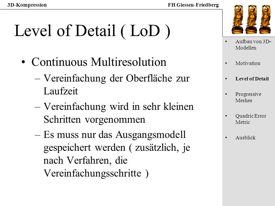 3D-KompressionFH Giessen-Friedberg Level of Detail ( LoD ) Continuous Multiresolution –Vereinfachung der Oberfläche zur Laufzeit –Vereinfachung wird i