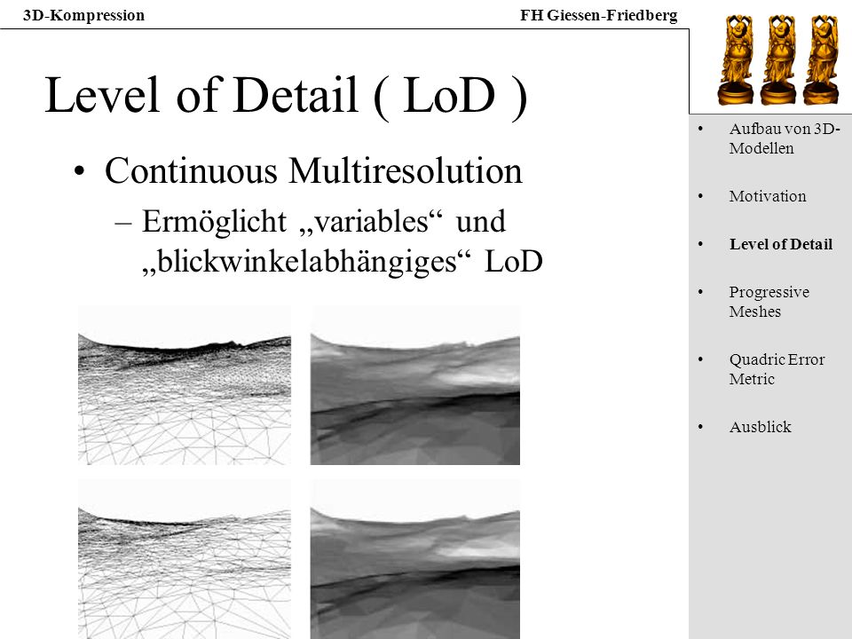 3D-KompressionFH Giessen-Friedberg Level of Detail ( LoD ) Continuous Multiresolution –Ermöglicht variables und blickwinkelabhängiges LoD Aufbau von 3