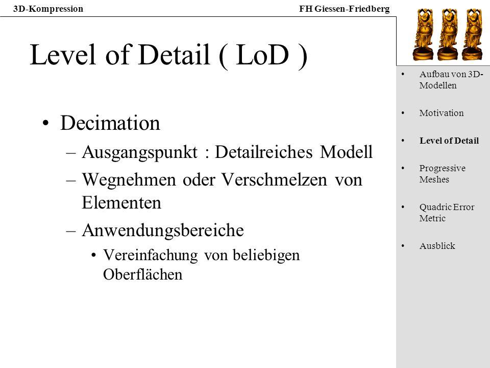 3D-KompressionFH Giessen-Friedberg Level of Detail ( LoD ) Decimation –Ausgangspunkt : Detailreiches Modell –Wegnehmen oder Verschmelzen von Elementen