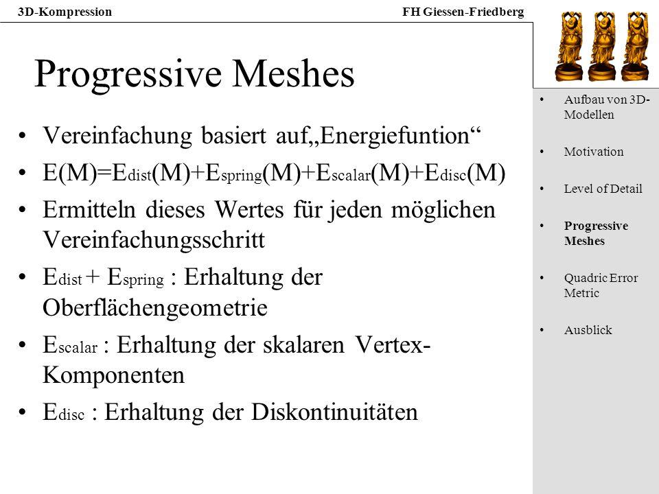 3D-KompressionFH Giessen-Friedberg Progressive Meshes Vereinfachung basiert aufEnergiefuntion E(M)=E dist (M)+E spring (M)+E scalar (M)+E disc (M) Erm