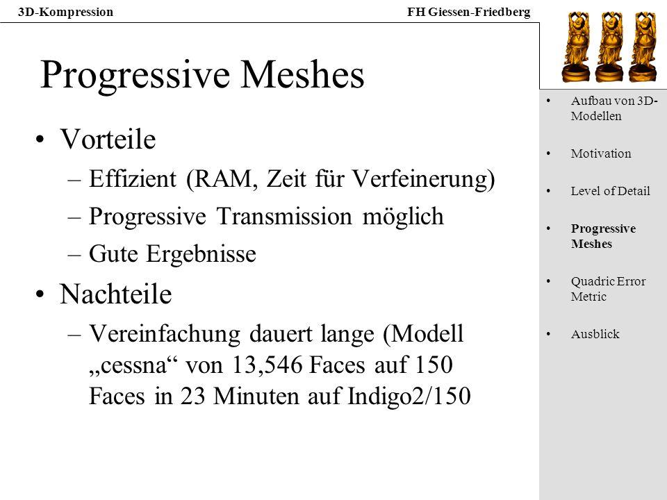 3D-KompressionFH Giessen-Friedberg Progressive Meshes Vorteile –Effizient (RAM, Zeit für Verfeinerung) –Progressive Transmission möglich –Gute Ergebni