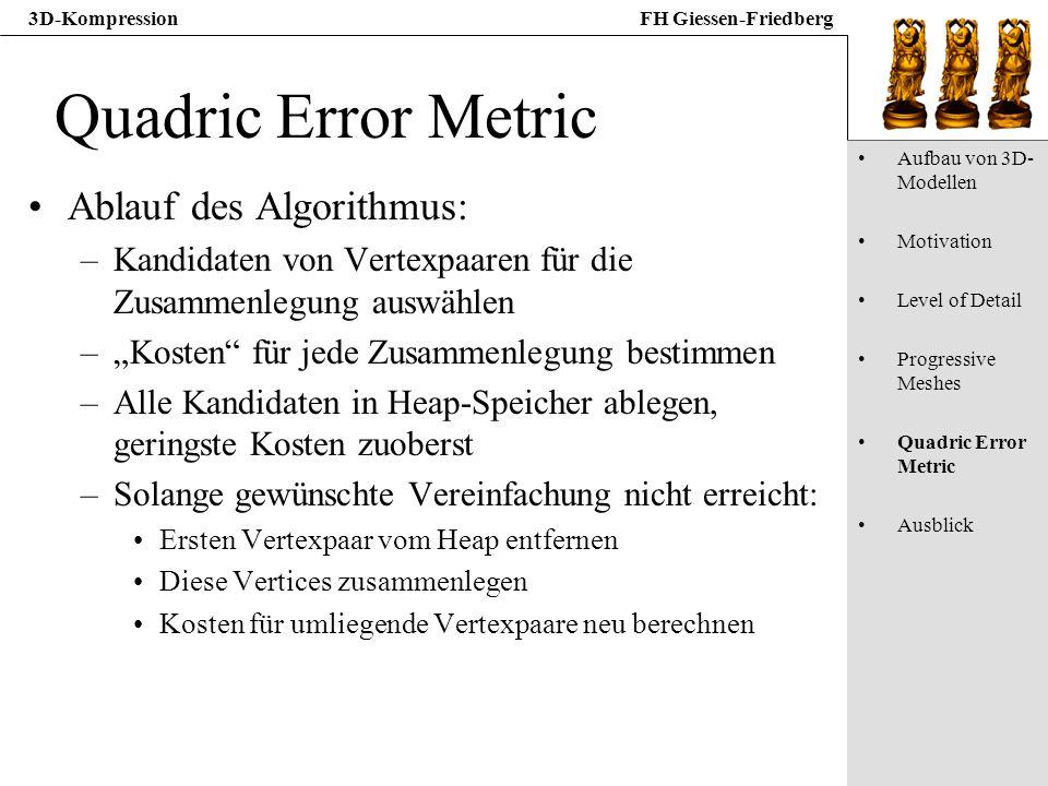 3D-KompressionFH Giessen-Friedberg Quadric Error Metric Ablauf des Algorithmus: –Kandidaten von Vertexpaaren für die Zusammenlegung auswählen –Kosten