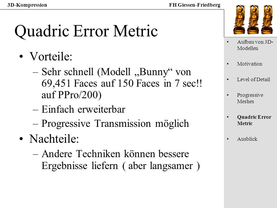 3D-KompressionFH Giessen-Friedberg Quadric Error Metric Vorteile: –Sehr schnell (Modell Bunny von 69,451 Faces auf 150 Faces in 7 sec!! auf PPro/200)